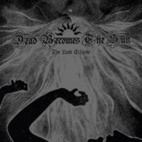 DEAD BECOMES THE SUN - The Last Eclipse